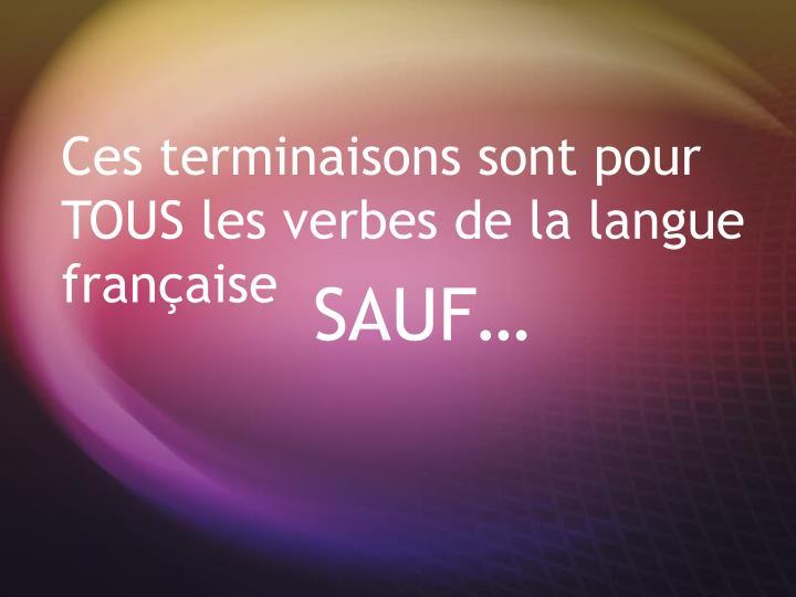 Ces terminaisons sont pour TOUS les verbes de la langue française
