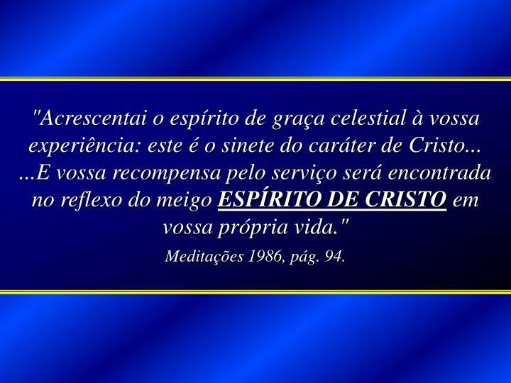 """""""Acrescentai o espírito de graça celestial à vossa experiência: este é o sinete do caráter de Cristo... ...E vossa recompensa pelo serviço será encontrada no reflexo do meigo"""