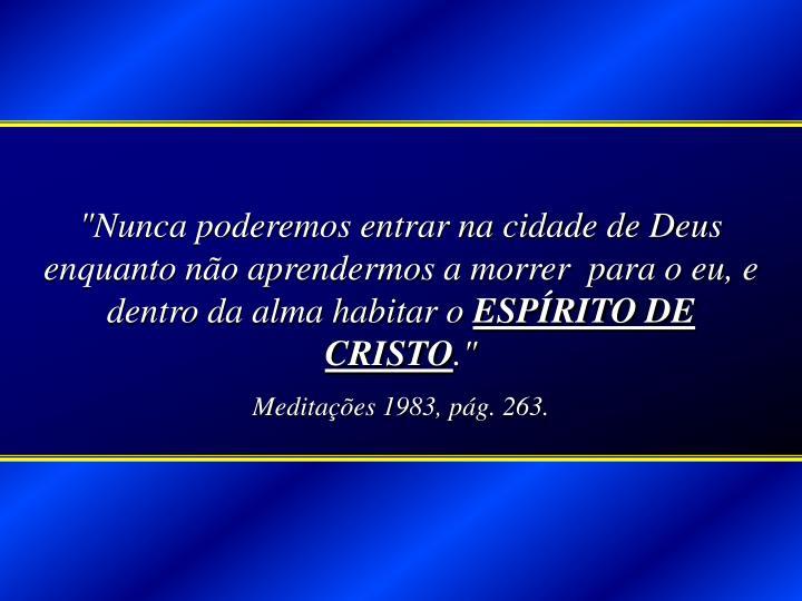 """""""Nunca poderemos entrar na cidade de Deus enquanto não aprendermos a morrer  para o eu, e dentro da alma habitar o"""