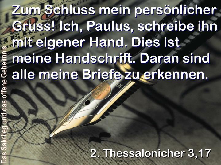 Zum Schluss mein persönlicher Gruss! Ich, Paulus, schreibe ihn mit eigener Hand. Dies ist meine Handschrift. Daran sind alle meine Briefe zu erkennen.