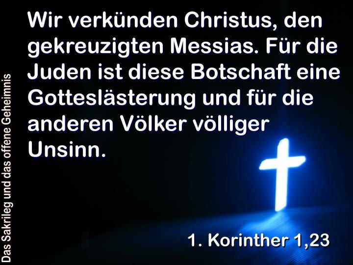 Wir verkünden Christus, den gekreuzigten Messias. Für die Juden ist diese Botschaft eine Gotteslästerung und für die anderen Völker völliger Unsinn.