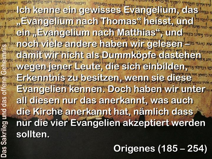 """Ich kenne ein gewisses Evangelium, das """"Evangelium nach Thomas"""" heisst, und ein """"Evangelium nach Matthias"""", und noch viele andere haben wir gelesen – damit wir nicht als Dummköpfe dastehen wegen jener Leute, die sich einbilden, Erkenntnis zu besitzen, wenn sie diese Evangelien kennen. Doch haben wir unter all diesen nur das anerkannt, was auch die Kirche anerkannt hat, nämlich dass nur die vier Evangelien akzeptiert werden sollten."""