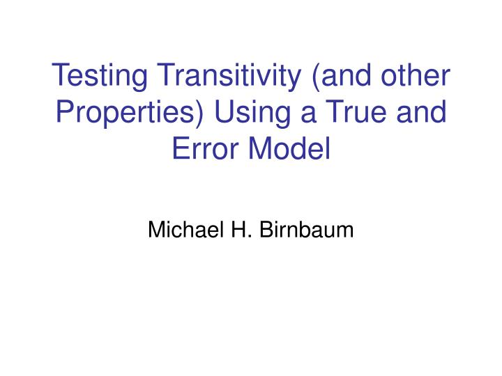 Testing transitivity and other properties using a true and error model
