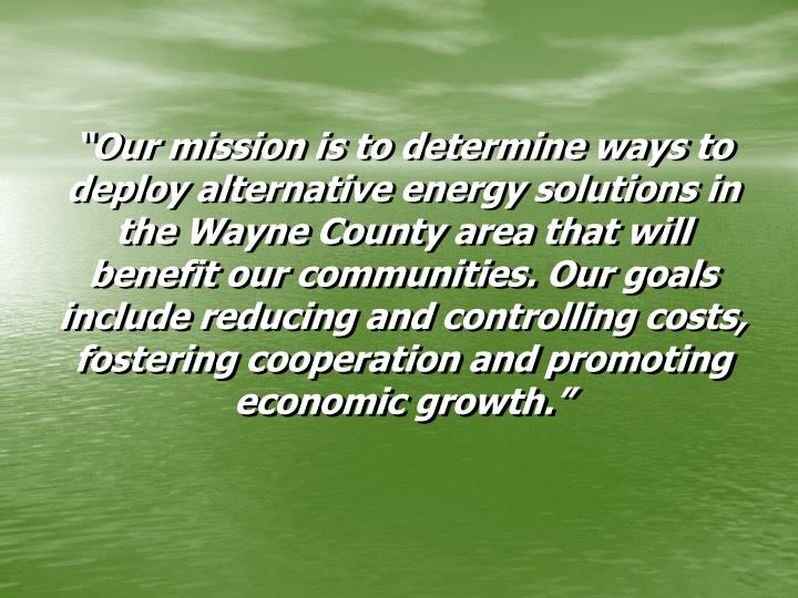 """Our mission is to determine ways to deploy alternative energy solutions in the Wayne County area that will benefit our communities. Our goals include reducing and controlling costs, fostering cooperation and promoting economic growth."""