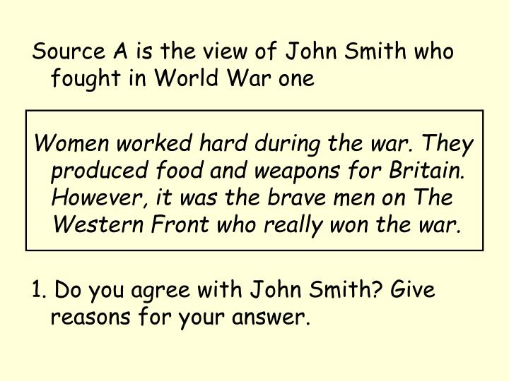 Source A is the view of John Smith who fought in World War one