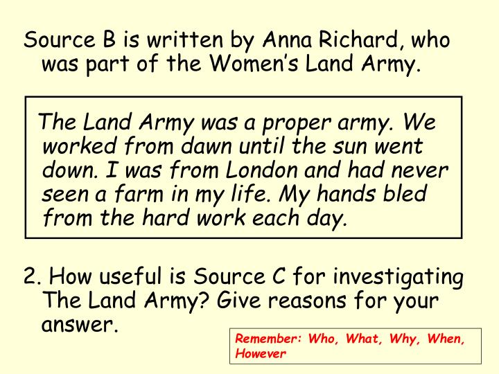 Source B is written by Anna Richard, who was part of the Women's Land Army.