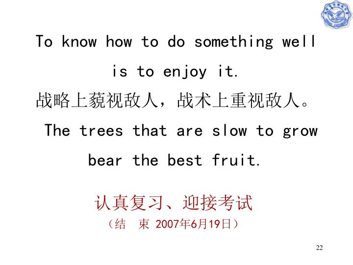 To know how to do something well is to enjoy it.