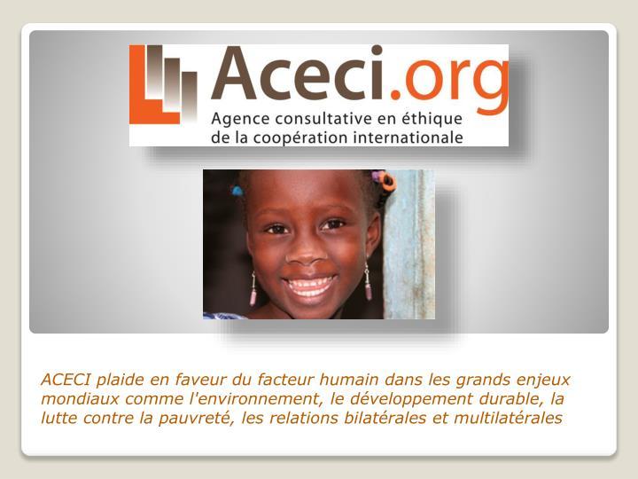 ACECI plaide en faveur du facteur humain dans les grands enjeux mondiaux comme l'environnement, le développement durable, la lutte contre la pauvreté, les relations bilatérales et multilatérales