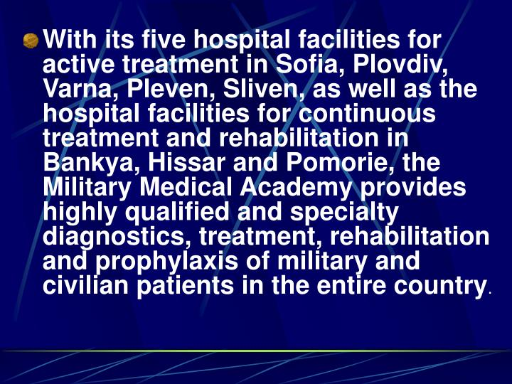 With its five hospital facilities for active treatment in Sofia, Plovdiv, Varna, Pleven, Sliven, as well as the hospital facilities for continuous treatment and rehabilitation in Bankya, Hissar and Pomorie, the Military Medical Academy provides highly qualified and specialty diagnostics, treatment, rehabilitation and prophylaxis of military and civilian patients in the entire country