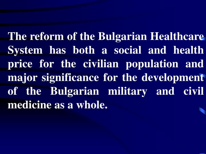 The reform of the Bulgarian Healthcare System has both a social and health price for the civilian population and major significance for the development of the Bulgarian military and civil medicine as a whole.