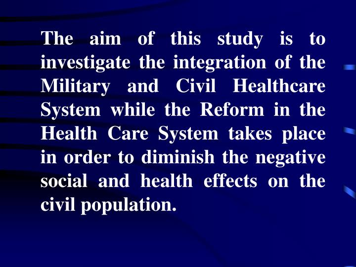The aim of this study is to investigate the integration of the Military and Civil Healthcare System while the Reform in the Health Care System takes place in order to diminish the negative social and health effects on the civil population.
