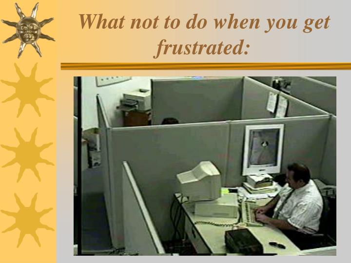 What not to do when you get frustrated: