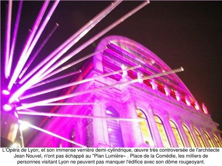 """L'Opéra de Lyon, et son immense verrière demi-cylindrique, œuvre très controversée de l'architecte Jean Nouvel, n'ont pas échappé au """"Plan Lumière«. Place de la Comédie, les milliers de personnes visitant Lyon ne peuvent pas manquer l'édifice avec son dôme rougeoyant."""