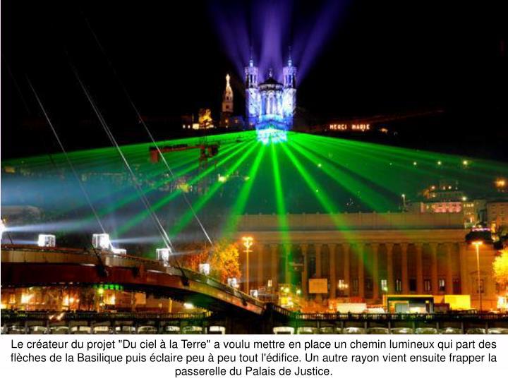 """Le créateur du projet """"Du ciel à la Terre"""" a voulu mettre en place un chemin lumineux qui part des flèches de la Basilique puis éclaire peu à peu tout l'édifice. Un autre rayon vient ensuite frapper la passerelle du Palais de Justice."""