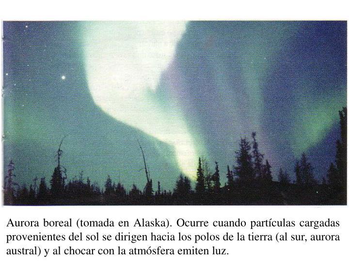 Aurora boreal (tomada en Alaska). Ocurre cuando partículas cargadas provenientes del sol se dirigen hacia los polos de la tierra (al sur, aurora austral) y al chocar con la atmósfera emiten luz.