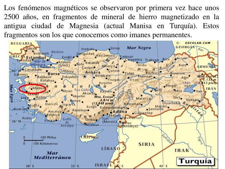 Los fenómenos magnéticos se observaron por primera vez hace unos 2500 años, en fragmentos de mineral de hierro magnetizado en la antigua ciudad de Magnesia (actual Manisa en Turquía). Estos fragmentos son los que conocemos como imanes permanentes.