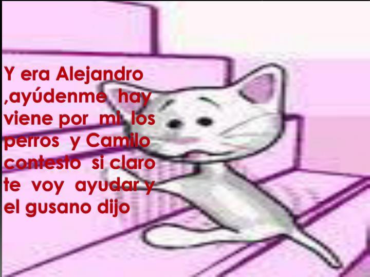Y era Alejandro ,ayúdenme  hay viene por  mi  los  perros  y Camilo  contesto  si claro  te  voy  ayudar y el gusano dijo