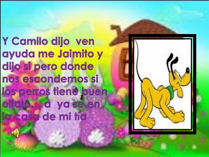 Y Camilo dijo  ven ayuda me Jaimito y dijo si pero donde nos escondemos si los perros tiene buen olfato… a  ya se en la casa de mi tía