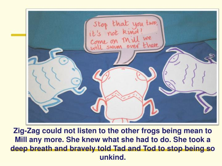 Zig-Zag could not listen to the other frogs being mean to Mill any more. She knew what she had to do. She took a deep breath and bravely told Tad and Tod to stop being so unkind.