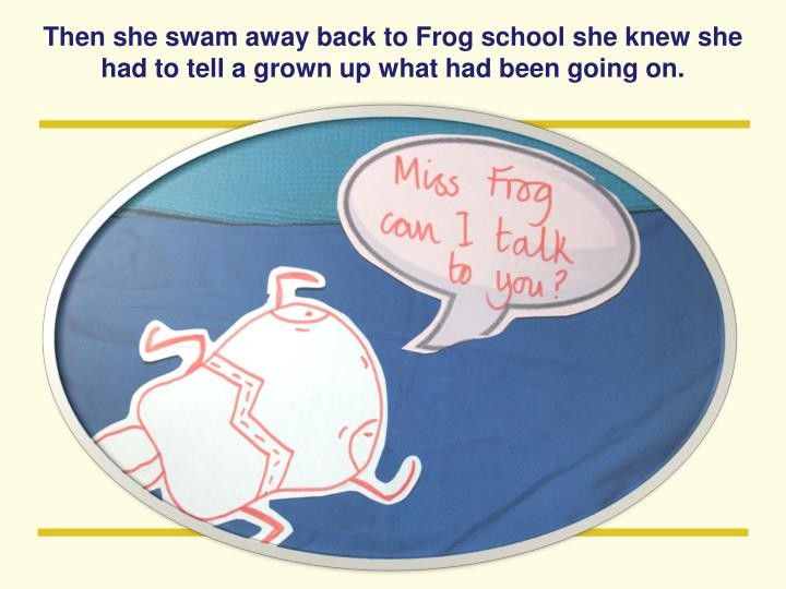 Then she swam away back to Frog school she knew she had to tell a grown up what had been going on.