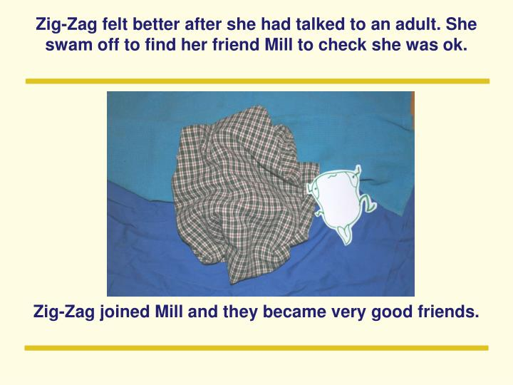 Zig-Zag felt better after she had talked to an adult. She swam off to find her friend Mill to check she was ok.