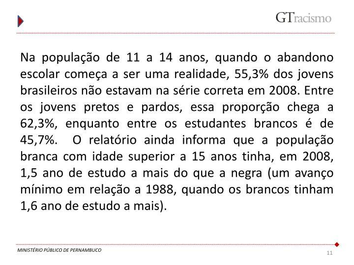 Na população de 11 a 14 anos, quando o abandono escolar começa a ser uma realidade, 55,3% dos jovens brasileiros não estavam na série correta em 2008. Entre os jovens pretos e pardos, essa proporção chega a 62,3%, enquanto entre os estudantes brancos é de 45,7%.  O relatório ainda informa que a população branca com idade superior a 15 anos tinha, em 2008, 1,5 ano de estudo a mais do que a negra (um avanço mínimo em relação a 1988, quando os brancos tinham 1,6 ano de estudo a mais).