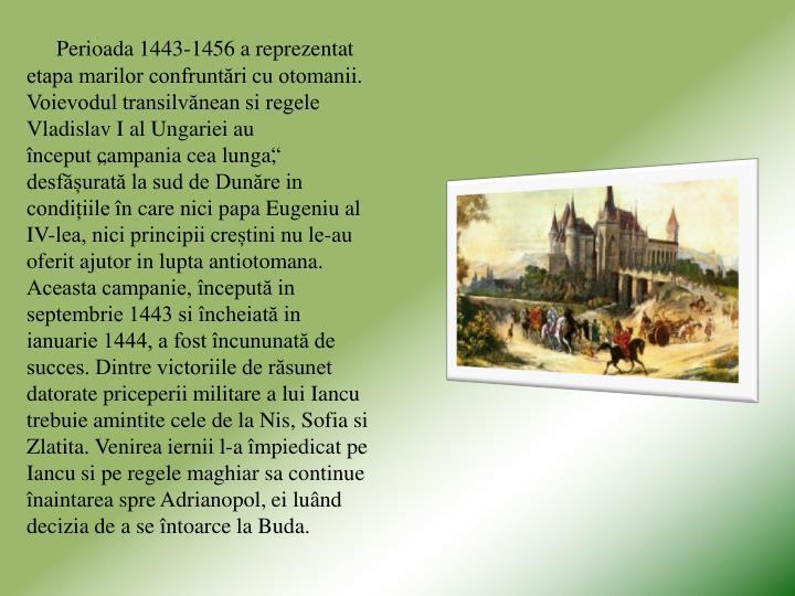 Perioada 1443-1456 a reprezentat etapa marilor confruntări cu otomanii. Voievodul transilvănean si regele Vladislav I al Ungariei au