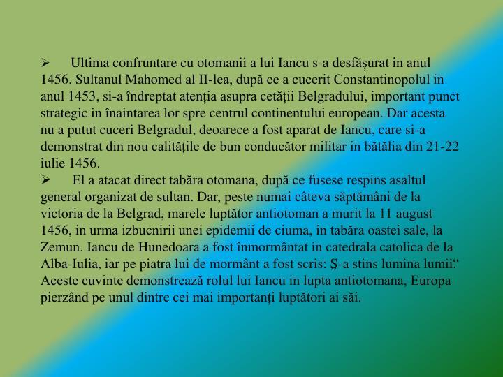 Ultima confruntare cu otomanii a lui Iancu s-a desfășurat in anul 1456. Sultanul Mahomed al II-lea, după ce a cucerit Constantinopolul in anul 1453, si-a