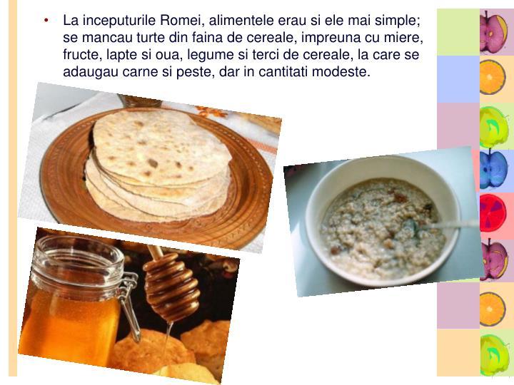La inceputurile Romei, alimentele erau si ele mai simple; se mancau turte din faina de cereale, impreuna cu miere, fructe, lapte si oua, legume si terci de cereale, la care se adaugau carne si peste, dar in cantitati modeste.