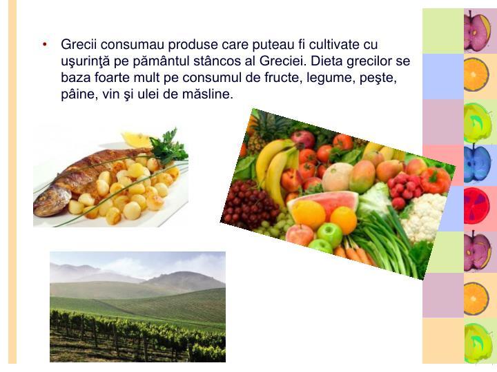 Grecii consumau produse care puteau fi cultivate cu uşurinţă pe pământul stâncos al Greciei. Dieta grecilor se baza foarte mult pe consumul de fructe, legume, peşte, pâine, vin şi ulei de măsline.
