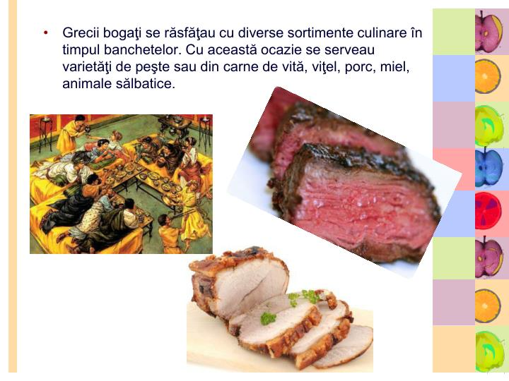 Grecii bogaţi se răsfăţau cu diverse sortimente culinare în timpul banchetelor. Cu această ocazie se serveau varietăţi de peşte sau din carne de vită, viţel, porc, miel, animale sălbatice.