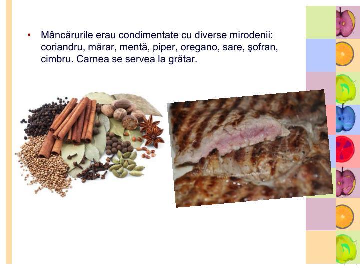 Mâncărurile erau condimentate cu diverse mirodenii: coriandru, mărar, mentă, piper, oregano, sare, şofran, cimbru. Carnea se servea la grătar.