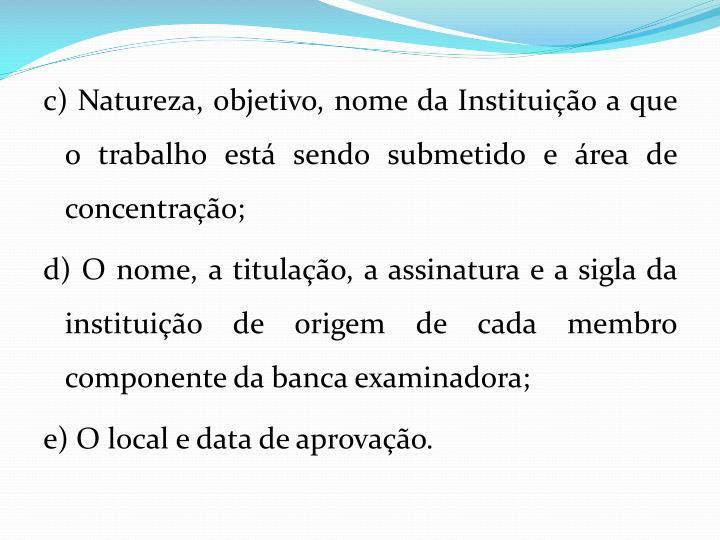 c) Natureza, objetivo, nome da Instituio a que o trabalho est sendo submetido e rea de concentrao;