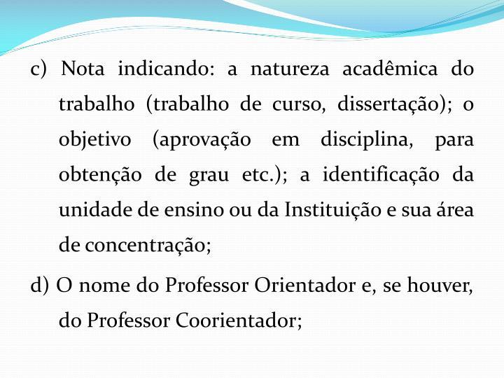 c) Nota indicando: a natureza acadmica do trabalho (trabalho de curso, dissertao); o objetivo (aprovao em disciplina, para obteno de grau etc.); a identificao da unidade de ensino ou da Instituio e sua rea de concentrao;