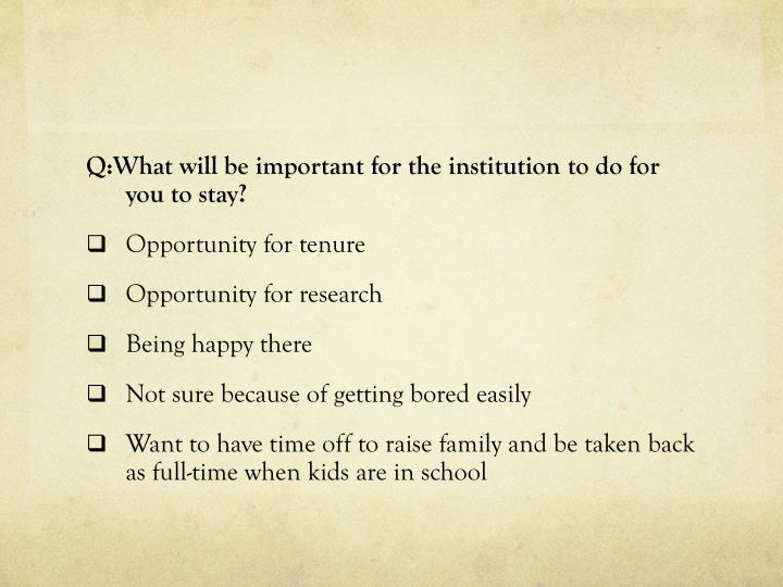 Q:What will be important for the institution to do for you to stay?