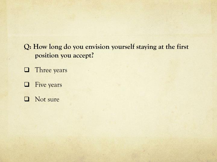 Q: How long do you envision yourself staying at the first position you accept?