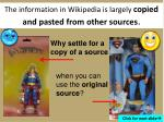 the information in wikipedia is largely copied and pasted from other sources