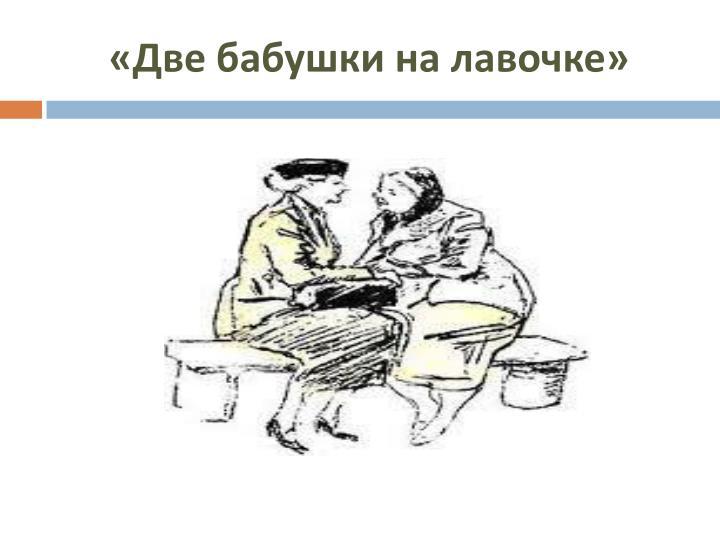 «Две бабушки на лавочке»