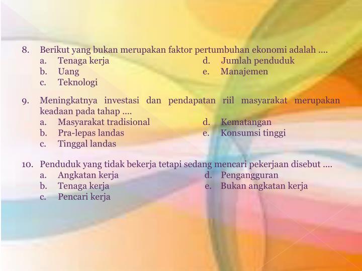 8. Berikut yang bukan merupakan faktor pertumbuhan ekonomi adalah ....