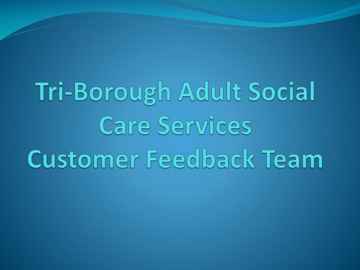 Tri borough adult social care services customer feedback team