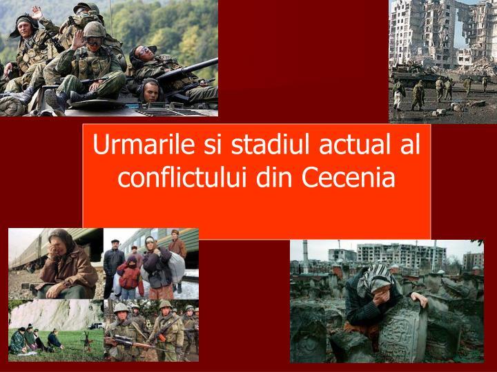Urmarile si stadiul actual al conflictului din Cecenia