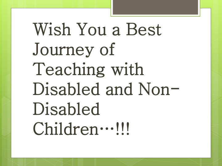 Wish You a Best Journey of  Teaching with Disabled and Non-Disabled  Children…!!!