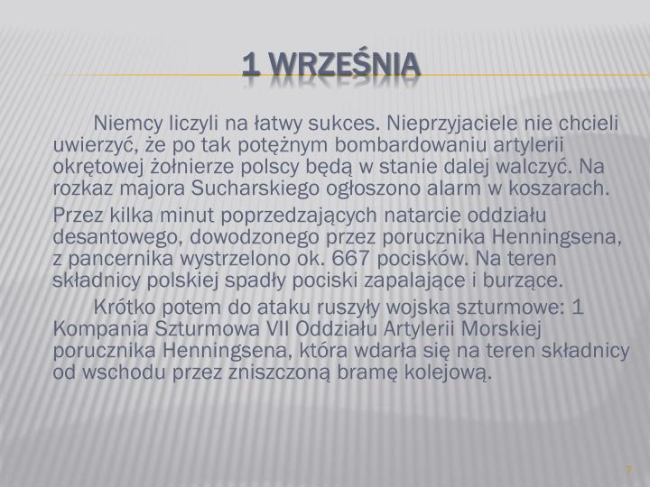Niemcy liczyli na łatwy sukces. Nieprzyjaciele nie chcieli uwierzyć, że po tak potężnym bombardowaniu artylerii okrętowej żołnierze polscy będą w stanie dalej walczyć. Na rozkaz majora Sucharskiego ogłoszono alarm w koszarach.