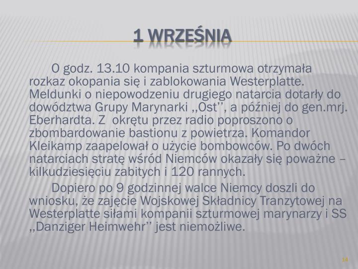 O godz. 13.10 kompania szturmowa otrzymała rozkaz okopania się i zablokowania Westerplatte. Meldunki o niepowodzeniu drugiego natarcia dotarły do dowództwa Grupy Marynarki ,,