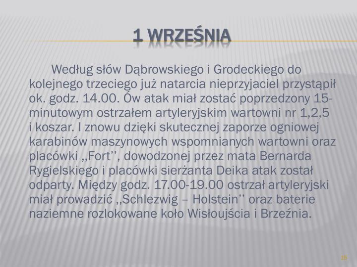 Według słów Dąbrowskiego i Grodeckiego do kolejnego trzeciego już natarcia nieprzyjaciel przystąpił ok. godz. 14.00. Ów atak miał zostać poprzedzony 15-minutowym ostrzałem artyleryjskim wartowni nr 1,2,5     i koszar. I znowu dzięki skutecznej zaporze ogniowej karabinów maszynowych wspomnianych wartowni oraz placówki ,,Fort'', dowodzonej przez mata Bernarda Rygielskiego i placówki sierżanta