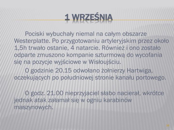 Pociski wybuchały niemal na całym obszarze Westerplatte. Po przygotowaniu artyleryjskim przez około 1,5h trwało ostanie, 4 natarcie. Również i ono zostało odparte zmuszono kompanie szturmową do wycofania się na pozycje wyjściowe w