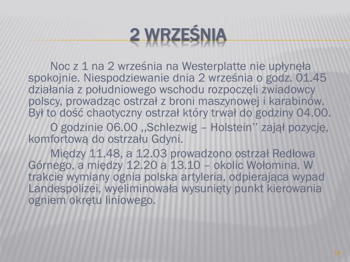Noc z 1 na 2 września na Westerplatte nie upłynęła spokojnie. Niespodziewanie dnia 2 września o godz. 01.45 działania z południowego wschodu rozpoczęli zwiadowcy polscy, prowadząc ostrzał z broni maszynowej i karabinów. Był to dość chaotyczny ostrzał który trwał do godziny 04.00.