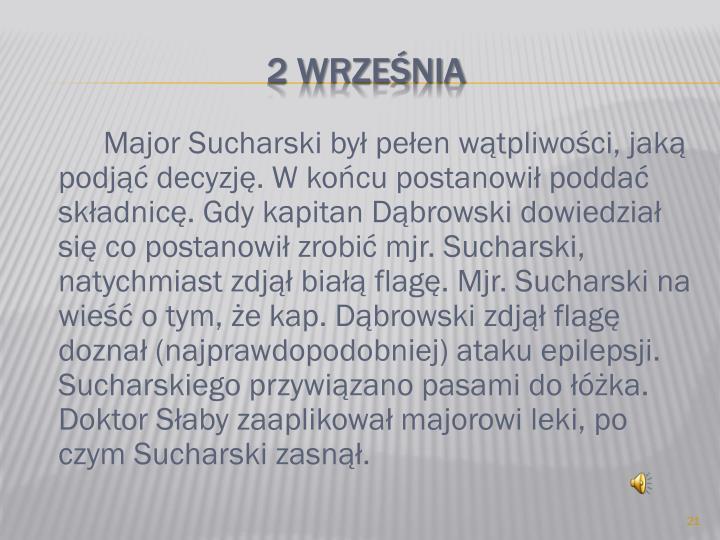 Major Sucharski był pełen wątpliwości, jaką podjąć decyzję. W końcu postanowił poddać składnicę. Gdy kapitan Dąbrowski dowiedział się co postanowił zrobić mjr. Sucharski, natychmiast zdjął białą flagę. Mjr. Sucharski na wieść o tym, że kap. Dąbrowski zdjął flagę doznał (najprawdopodobniej) ataku epilepsji. Sucharskiego przywiązano pasami do łóżka. Doktor Słaby zaaplikował majorowi leki, po czym Sucharski zasnął.