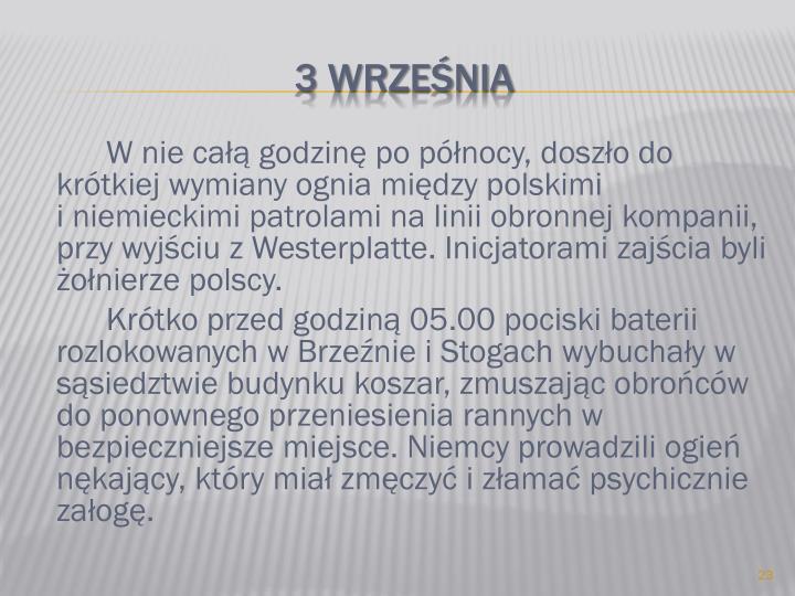 W nie całą godzinę po północy, doszło do krótkiej wymiany ognia między polskimi                        i niemieckimi patrolami na linii obronnej kompanii, przy wyjściu z Westerplatte. Inicjatorami zajścia byli żołnierze polscy.