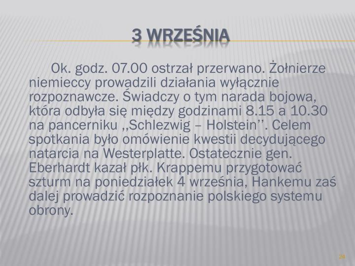 Ok. godz. 07.00 ostrzał przerwano. Żołnierze niemieccy prowadzili działania wyłącznie rozpoznawcze. Świadczy o tym narada bojowa, która odbyła się między godzinami 8.15 a 10.30 na pancerniku ,,Schlezwig – Holstein''. Celem spotkania było omówienie kwestii decydującego natarcia na Westerplatte. Ostatecznie gen. Eberhardt kazał płk. Krappemu przygotować szturm na poniedziałek 4 września, Hankemu zaś dalej prowadzić rozpoznanie polskiego systemu obrony.